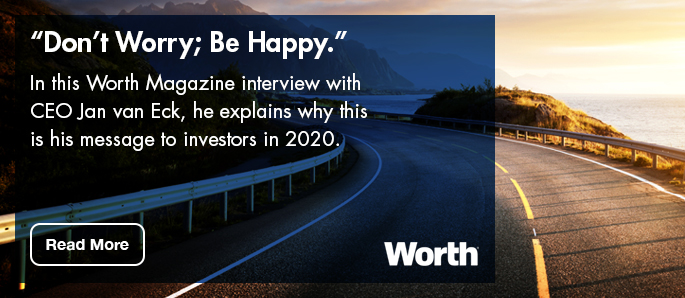 "Click here to read CEO Jan van Eck Worth Magazine interview to investors ""Don't Worry; Be Happy."""